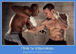 тренируется тот, кто потом тебя сделает.