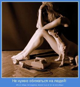 Ибо от обиды пострадаешь именно ты,а не тот,на кого обида.
