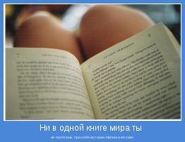 не прочтёшь про себя истории.Напиши её сам!