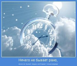 ничего не бывает поздно, всё бывает только вовремя