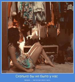 нарядов .... нам всегда нечего одеть