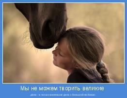 дела - а только маленькие дела с большой любовью.