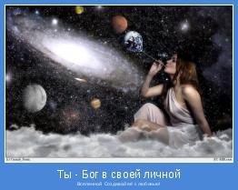 Вселенной. Создавай её с любовью!
