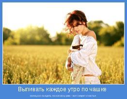 солнца и съедать по колоску ржи - вот секрет счастья