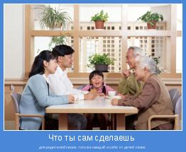 для родителей своих, того же ожидай и себе от детей своих.