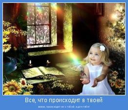 жизни, происходит не с тобой, а для тебя!