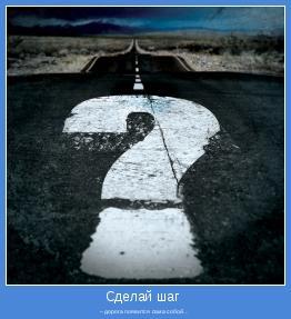 – дорога появится сама собой…