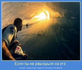 сегодня, завтра будет таким же, как вчера. Решайся)))