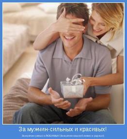 За мужчин-умных и ЛЮБИМЫХ!За мужчин наших близких и родных!)