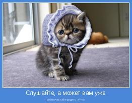 ребёночка себе родить, а? =))