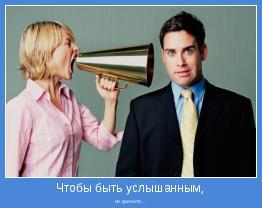 не кричите...