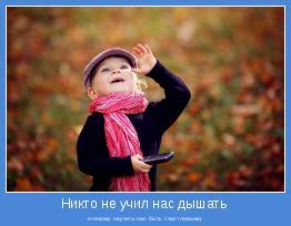 и некому научить нас быть счастливыми.