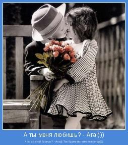 А ты со мной будешь? - Ага))) Так будем мы вместе всегда!)))