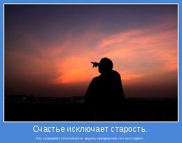 Кто сохраняет способность видеть прекрасное,тот не стареет..