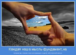 котором мы строим злую или хорошую судьбу собственной жизни.