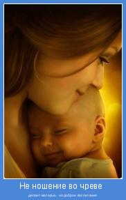 делает матерью, но доброе воспитание