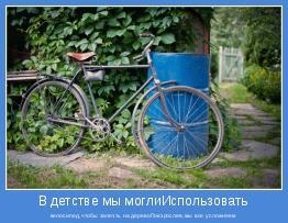 велосипед,чтобы залезть на деревоПовзрослев,мы все усложняем