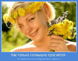 Ты улыбнись ему в ответ! Прекрасней жизни - мира нет! :)