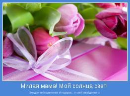 Это для тебя цветочки! И подарок...от любимой дочки! :)