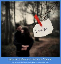 сердцах ваших.Любовь столь всесильна,что перерождает и нас.
