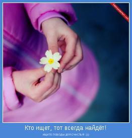 ИЩИТЕ ПОВОДЫ ДЛЯ СЧАСТЬЯ! ;)))