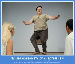 от неудач,лучше неуклюже танцевать,чем ходить,прихрамывая.