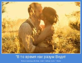 """Только границы,Любовь знает тайные пути.""""  Руми"""