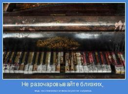 ведь на сломанных клавишах уже не сыграешь