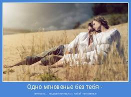 вечность... но даже вечность с тобой - мгновенье