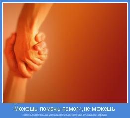 помочь-помолись,не умеешь молиться-подумай о человеке хорошо