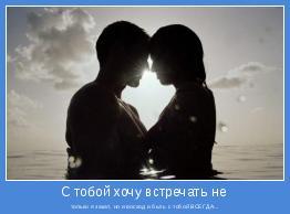 только я закат, но и восход и быть с тобой ВСЕГДА...