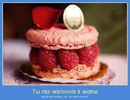 пирожном любви, ты - её наполнение!