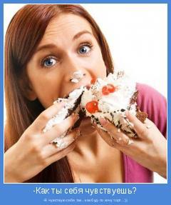 -Я чувствую себя так...как буд-то хочу торт...))