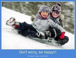 Не парься, будь счастлив!!!!