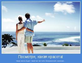 Наша жизнь будет такой же чистой и безграничной, как море...