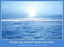 - ты знаешь, над облаками всегда светит Солнце