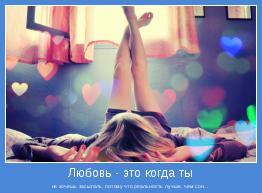не хочешь засыпать, потому что реальность лучше, чем сон...