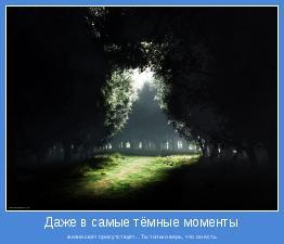 жизни свет присутствует...Ты только верь, что он есть.