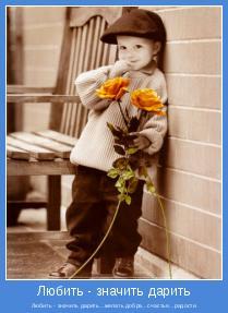 Любить - значить дарить...желать добра...счастья...радости