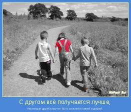 Настоящая дружба научит  быть сильней и умней и добрей.