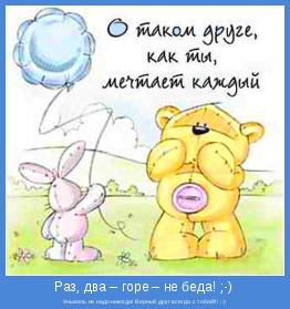 Унывать не надо никогда! Верный друг всегда с тобой!!! :-)