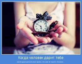 самое драгоценное-свое время, это уже не просто человек...