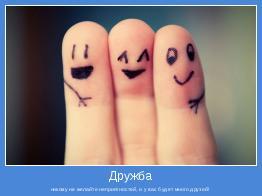 никому не желайте неприятностей, и у вас будет много друзей!