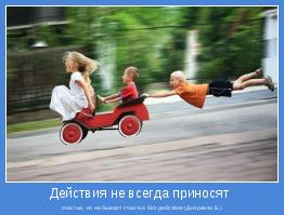 счастье, но не бывает счастья без действия (Дизраэли Б.)