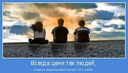 которые в трудный момент говорят: «Я с тобой!»