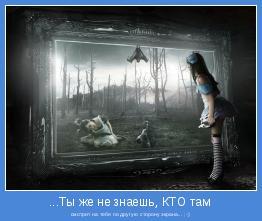смотрит на тебя по другую сторону экрана... ;-)