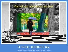 с шахматной доской, где всё зависит от моего шага...
