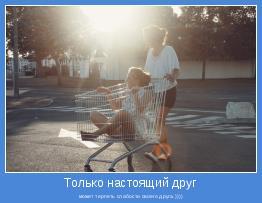 может терпеть слабости своего друга.))))