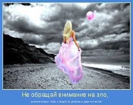 которое вокруг тебя, следуй за добром и дари его всем!