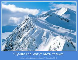 """горы, на которых еще не бывал.""""   Высоцкий В.С."""